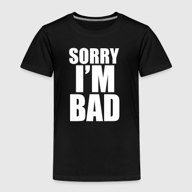 Sorry i m Bad - Toddler Premium T-Shirt