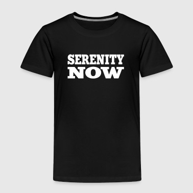 Serenity Now - Toddler Premium T-Shirt
