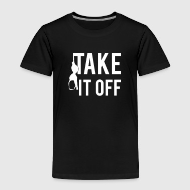 Take It Off - Toddler Premium T-Shirt