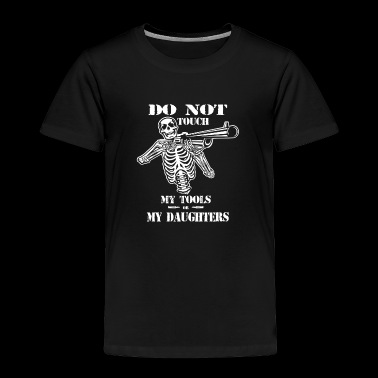 Dont Touch My Tools and My Daughters - Toddler Premium T-Shirt