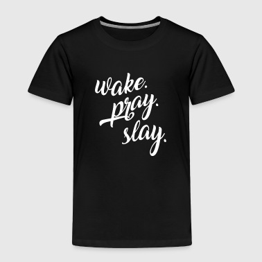 Wake Pray Slay - Toddler Premium T-Shirt