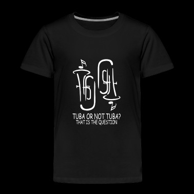 Tuba or not tuba that is the question - Toddler Premium T-Shirt