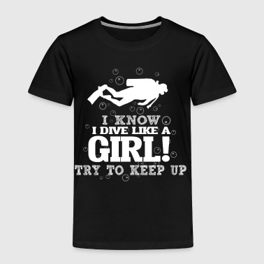 I Know I Dive Like A Girl, Try To Keep Up. - Toddler Premium T-Shirt