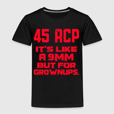 It's Like a 9mm Except for Grownups - Toddler Premium T-Shirt