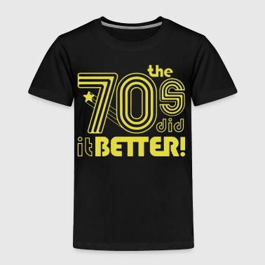 The 70s Did It Betters - Toddler Premium T-Shirt