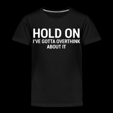 Hold On Funny Overthinker Quote T-Shirt - Toddler Premium T-Shirt