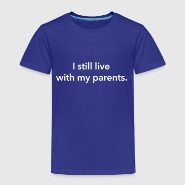 I still live with my parents. - Toddler Premium T-Shirt