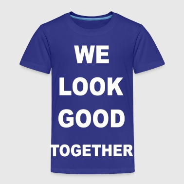 we look good together  - Toddler Premium T-Shirt