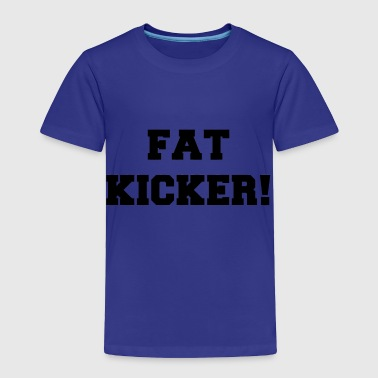 Kicker Fat Kicker - Toddler Premium T-Shirt