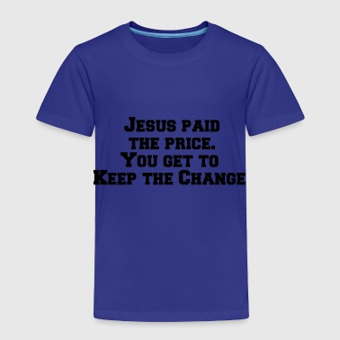 Jesus paid the price You get to keep the change - Toddler Premium T-Shirt