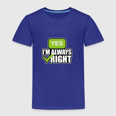 Right Yes Yes im always right - Toddler Premium T-Shirt