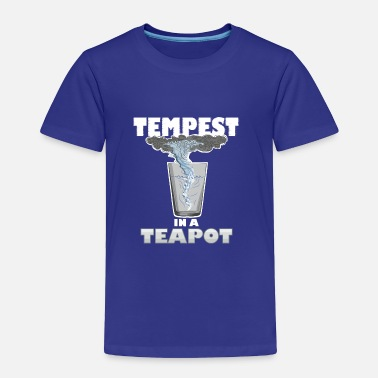 Tempest You know that's all a tempest in a teapot - Toddler Premium T-Shirt