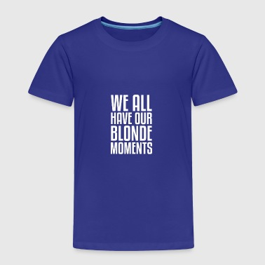 Blonde Momemts gift for Blondes - Toddler Premium T-Shirt