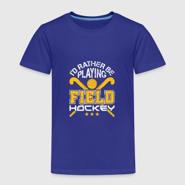 I'd Rather Be Playing Field Hockey - Toddler Premium T-Shirt