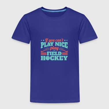 If You Can't Play Nice Play Field Hockey - Toddler Premium T-Shirt