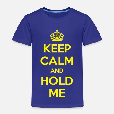 Keep Calm And Hold On Keep Calm and Hold Me - Toddler Premium T-Shirt