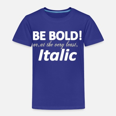 Bold Be Bold or Italic - Toddler Premium T-Shirt