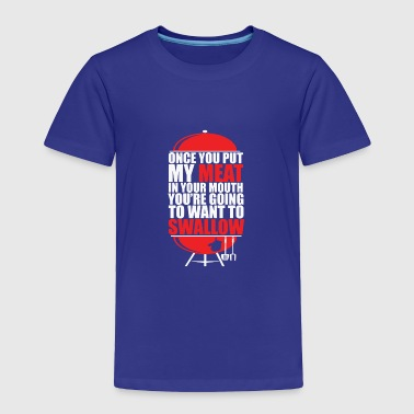 Once You put My Meat in your Mouth - Toddler Premium T-Shirt