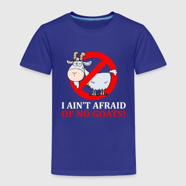Afraid Of No Goat I Ain't Afraid Of No Goats - Toddler Premium T-Shirt