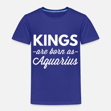 King Aquarius Kings are born as Aquarius - Toddler Premium T-Shirt