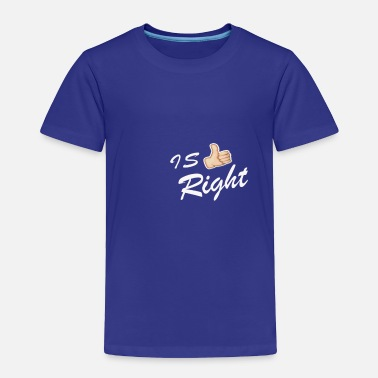 Right IS RIGHT - Toddler Premium T-Shirt