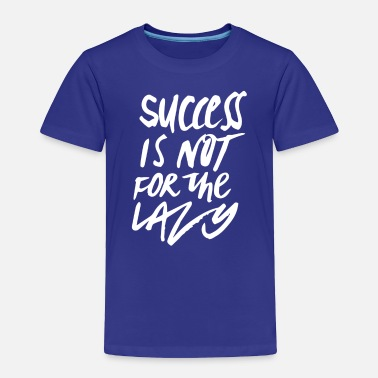 Succes Is Not For Lazy - Toddler Premium T-Shirt