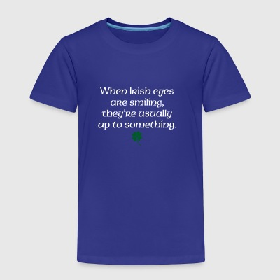 When Irish eyes are smiling they're usually up to - Toddler Premium T-Shirt