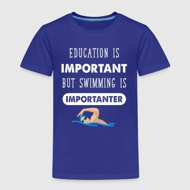 Education is important but swimming is importanter - Toddler Premium T-Shirt