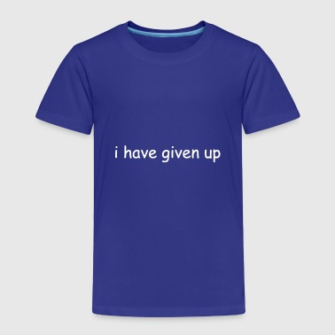 I Have Given Up Shirt - Toddler Premium T-Shirt