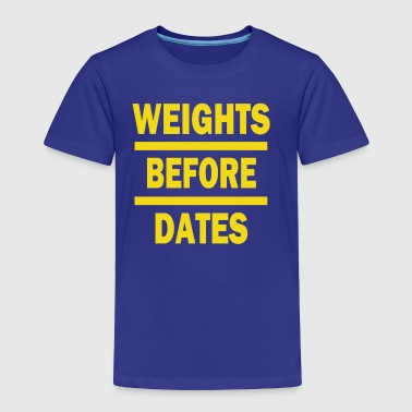 Weights Before Dates - Toddler Premium T-Shirt