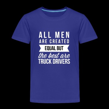 The best men are Truck Drivers - Toddler Premium T-Shirt