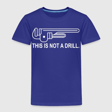 This is not a Drill - Toddler Premium T-Shirt