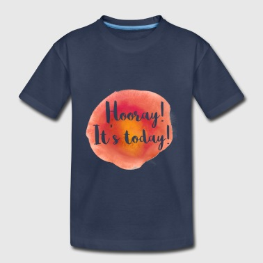 Hooray Its Today Motivation Quote Shirt - Toddler Premium T-Shirt