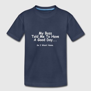 My boss told me to have a good day… so I went home - Toddler Premium T-Shirt
