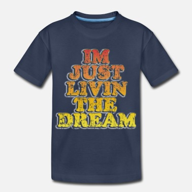 Livin The Dream Im just livin the dream - Toddler Premium T-Shirt