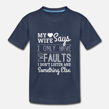 My Wife Says I Have Two Faults My wife says i only have two faults - husband - Toddler Premium T-Shirt