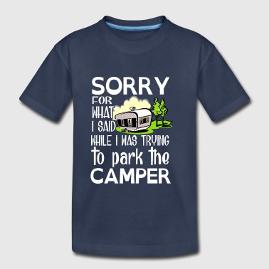 Sorry for what i said while park the camper - Toddler Premium T-Shirt