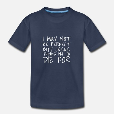 Die This I May Not Be Perfect But Jesus Thinks I'm To  - Toddler Premium T-Shirt