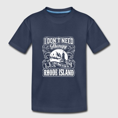 I Don't Need Therapy, I Need To Go To Rhode Island - Toddler Premium T-Shirt