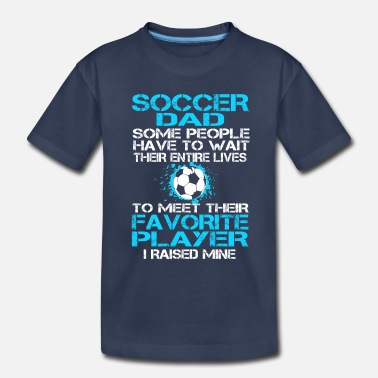 Wait Soccer Dad Some People Have To Wait Their Entire Lives To Meet - Toddler Premium T-Shirt