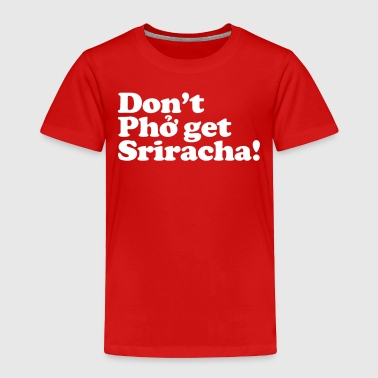 Don't Pho get Sriracha! - Toddler Premium T-Shirt