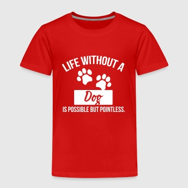 Dog shirt: Life without a Dog is pointless - Toddler Premium T-Shirt