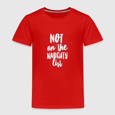 Not on the naughty list - Toddler Premium T-Shirt