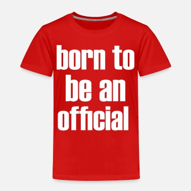 Official Person born to be an official - Toddler Premium T-Shirt