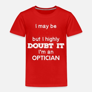 Optician I May Be Wrong But I Highly Doubt It I'm Optician - Toddler Premium T-Shirt