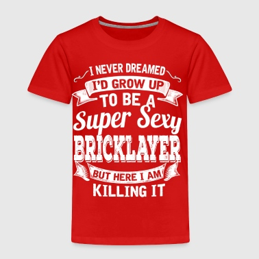 I'D Grow Up To Be A Super Sexy Bricklayer - Toddler Premium T-Shirt