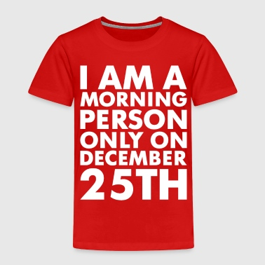 Morning Person On December 25th - Toddler Premium T-Shirt
