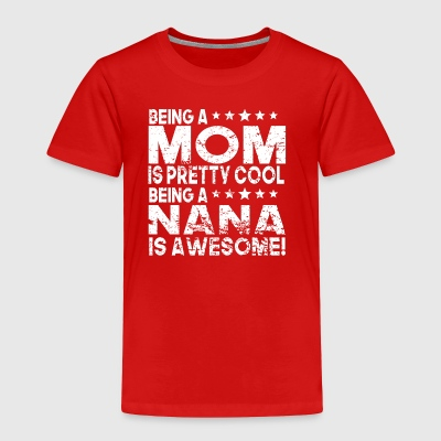 Being Mom Is Pretty Cool Being A Nana Is Awesome - Toddler Premium T-Shirt