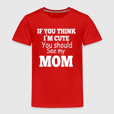 Baby If You think I m Cute You should See my Mom - Toddler Premium T-Shirt