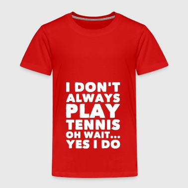 I don't always play tennis oh wait yes I do - Toddler Premium T-Shirt